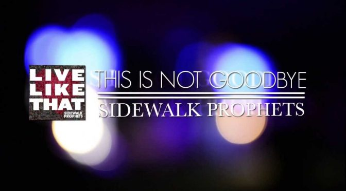 This Is Not Goodbye – Sidewalk Prophets